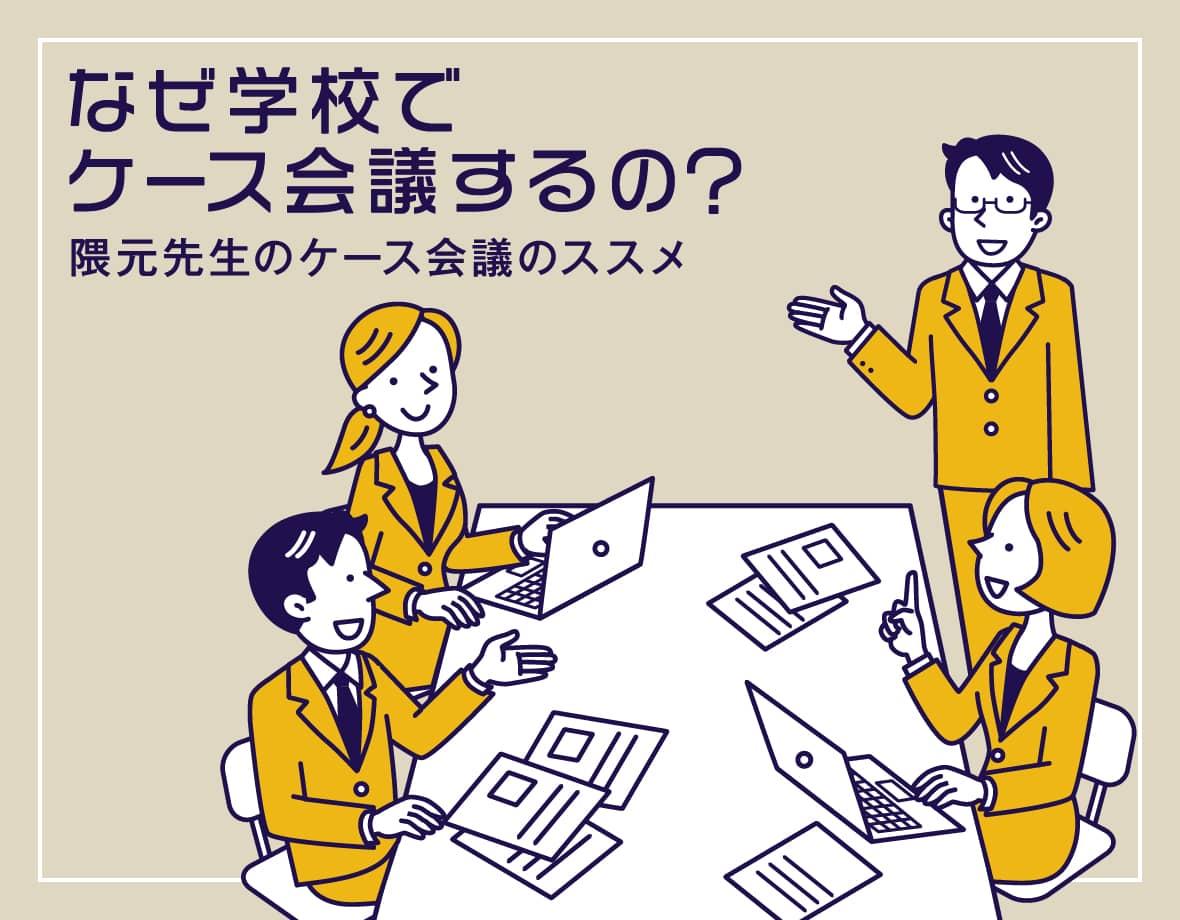 なぜ学校でケース会議するの?隈元先生のケース会議のススメ